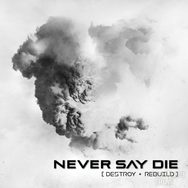 Never Say Die - Destroy + Rebuild (2017)